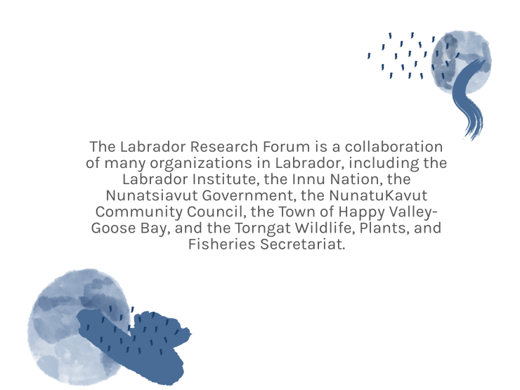The Labrador Research Forum is a collaboration of many organizations in Labrador, including the Labrador Institute, the Innu Nation, the Nunatsiavut Government, the NunatuKavut Community Council, the Town of Happy Valley-Goose Bay, and the Torngat Wildlife, Plants, and Fisheries Secretariat.